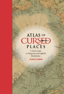Atlas of Cursed Places A Travel Guide to Dangerous and Frightful Destinations Olivier Le Career Oliver Le Carrer brings us a fascinating history and armchair journey to the world's most dangerous and frightful places, complete with vintage maps and period illustrations in a handsome volume.