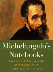Michelangelo's Notebooks The Poetry, Letters, and Art of the Great Master CAROLYN VAUGHAN Michelangelo's Notebooks, the third volume in BD&L's successful Notebook series, is an up-close celebration and record of the artists sketches, architectural drawings, letters, and his most intimate love poems.