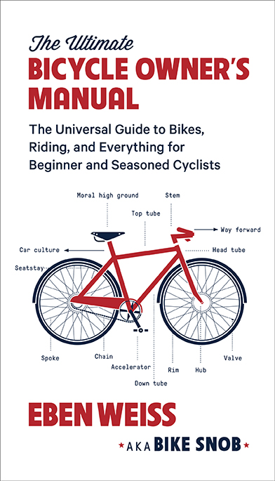 The Ultimate Bicycle Owner's Manuel                                                                The Universal Guide to Bikes, Riding, and Everything for Beginner and Seasoned Cyclists EBEN WEISS a.k.a BIKE SNOB Everything you need to know to purchase, maintain, and ride a bike for recreation, commuting, competition, travel, and beyond! From the bike world's most beloved and trusted advocate.
