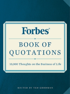 "Forbes® Book of Quotations                10,000 Thoughts on the Business of Life Ted Goodman This comprehensive collection of business quotations gathers more than 10,000 apt, astute, and motivational remarks on scores of topics, organized alphabetically, from ""Ability"" to ""Excellence"" to ""Salesmanship."""