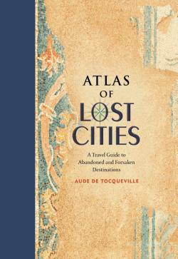 Atlas of Lost Cities A Travel Guide to Abandoned and Forsaken Destinations Aude De Tocqueville  Atlas of Lost Cities reveals the fascinating destinies of 44 once-thriving communities and centers of commerce and culture, which exist today as vacant ruins, where only far off memories and ghosts remain.