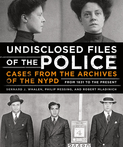 Undisclosed Files of the Police Cases from the Archives of the NYPD from 1831 to the Present Bernard J. Whalen, Philip Messing, and Robert Mladinich More than a century's worth of atrocities culled from the city's police blotter, told through startling, rarely seen images and incisive text written by two NYPD officers and a NYC crime reporter.