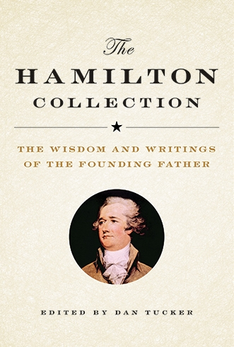 The Hamilton Collection The Wisdom and Writings of the Founding Father Dan Tucker The subject of a New York Times best-selling biography and a Pulitzer-Prize winning musical, interest in Alexander Hamilton is at an all-time high. This carefully curated collection of Hamilton's writings gives the reader an intimate glimpse into the mind of our most misunderstood founding father.