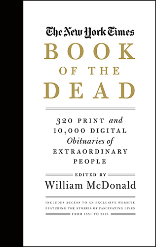 The New York Times: Book of the Dead 320 Print and 10,000 Digital Obituaries of Extraordinary People William McDonald The obituary page of The New York Times is a celebration of extraordinary lives. This groundbreaking package includes 300 obits in the book with exclusive online access to 10,000 more of the most important and fascinating obituaries the Times has ever published.