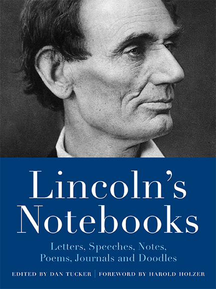 Lincoln's Notebooks Letters, Speeches, Journals, Notes, Poems, and Doodles Edited by Dan Tucker with a foreword by Harold Holzer This unique collection combines the public and private words of our most beloved and eloquent American president into one essential notebook of his writings.