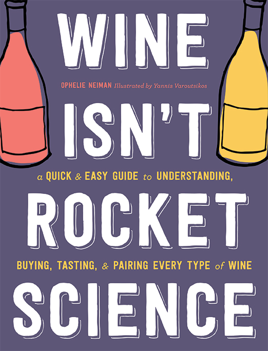 Wine Isn't Rocket Science A Quick and Easy Guide to Understanding, Buying, Tasting, and Pairing Every Type of Wine Ophelie Neiman, Illustrated by Yannis Varoutsikos Finally, the wine guide for anyone who has ever thought 'I wish I understood wine.' This fully-illustrated, highly-informative, and fun primer presents a whole new way to know and enjoy any type of wine.