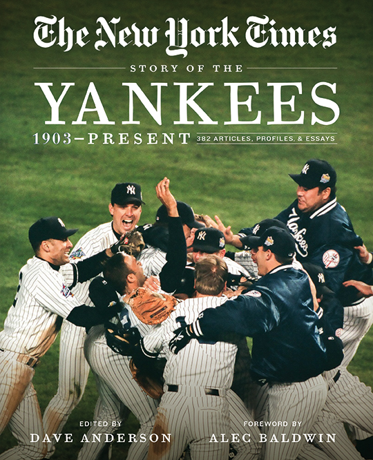 The New York Times Story of the Yankees 1903-Present: 390 Articles, Profiles & Essays Edited by Dave Anderson Foreword by Alec Baldwin This fully updated, paperback edition allows you to experience a century of the pride, power, and pinstripes of the Yankees, Major League Baseball's most successful team, as told through the stories of their hometown newspaper, The New York Times.