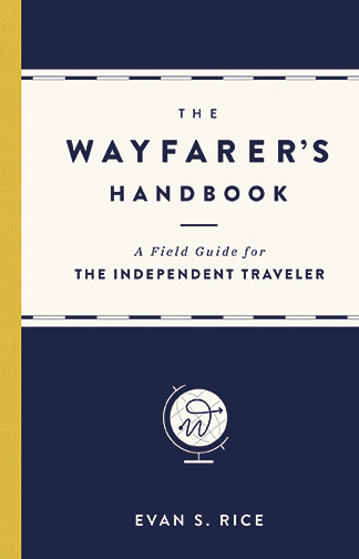The Wayfarer's Handbook A Field Guide for the Independent Traveler Evan S. Rice An inventive and visually-appealing passport to the wide world of travel, The Wayfarer's Handbook doesn't tell you where it go, it shows you how to go everywhere.