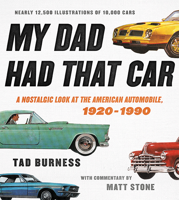 My Dad Had That Car A Nostalgic Look at the American Automobile, 1920-1990 Tad Burness, with commentary by Matt Stone This one-of-a-kind, massive illustrated history of more than 10,000 American automobiles is perfect for the millions of classic car enthusiasts.