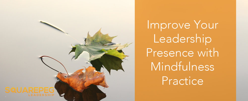 Improve Your Leadership Presence With Mindfulness Practice