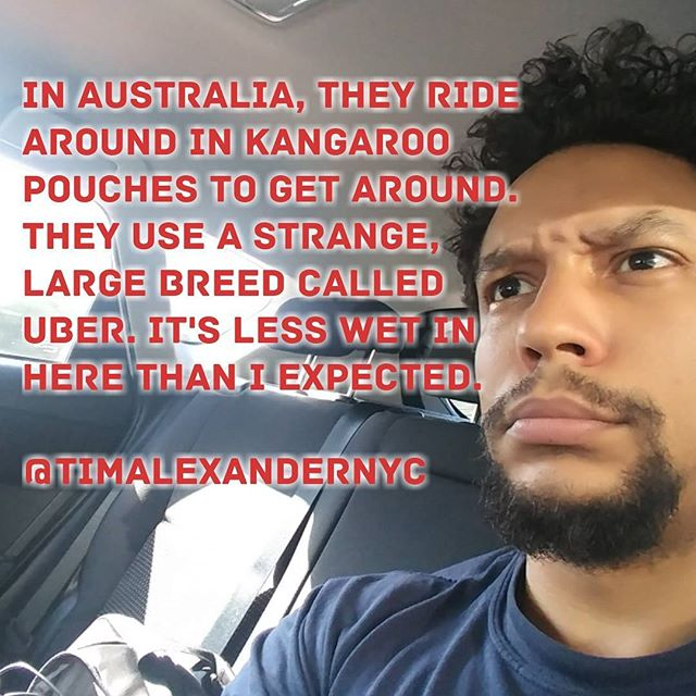In #Australia, they ride around in kangaroo pouches to get around. They use a strange, large breed called #Uber. It's less wet in here than I expected.