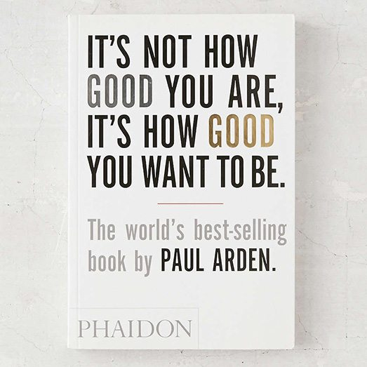 Its-Not-How-Good-You-Are-Its-How-Good-You-Want-To-Be-by-Paul-Arden.jpeg