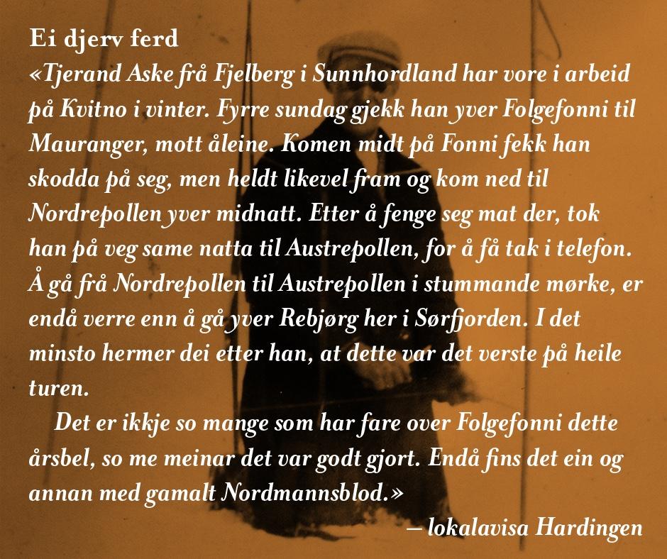 Vinteren 1931 gjekk Tjerand Aske (1906 – 1976) frå Fjelberg over Folgefonna, slik han også gjorde året før medan han arbeidde på ein gard i Hardanger. Han skulle tilbake til jordbruksskulen på Utne etter juleferien. Men denne gongen rodde han like frå Borgundøy til Rosendal og gjekk derifrå inn Hattebergsdalen, opp Ringerike til Prestavatnet og vidare innover til fonna. Det noko uvanlege med denne turen, var at han ikkje berre gjekk på ski, men at han òg sykla på breen der dette var mogleg. Det er ei historie mange har høyrt om opp gjennom tidene. Men forteljinga om småbrukaren, fiskaren, eventyraren og hardhausen frå Fjelberg har endå fleire sider – både på godt og vondt. Det får du lesa i boka om livet hans, som snart kjem ut.  Følg med!