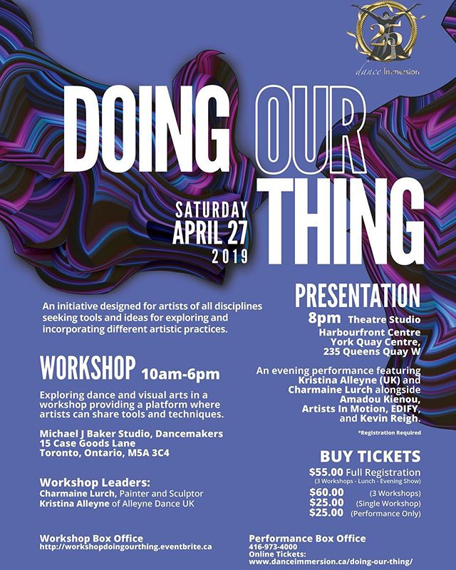 We promised you more exciting things after our 25th Anniversary Showcase Presentation, and we can't wait to officially announce what's next in our line-up! On April 27TH 2019, dance Immersion is bringing you our 3rd annual 'Doing Our Thing' presentation!  Doing Our Thing will feature two dynamic artists, Kristina Alleyne of Alleyne Dance (UK) and Charmaine Lurch (Canada) who will lead an all day workshop, and then perform in our evening showcase featuring four other dynamic artists!  The workshop will run from 10AM-6PM and will explore DANCE and VISUAL ARTS, and provide a platform where artists can come together to share tools and techniques that foster collaborative artistic practices. The workshop will be located at:  Micheal J Baker Studio, Dancemakers 15 Case Goods Lane, Toronto, Ontario, M5A 3C4  BUT the day doesn't end there! 'Doing Our Thing' presentation showcases artists celebrating an expressive array of artistry, reflecting their unique voices and artistic contributions to our beautiful artistic landscape. The evening performance begins at 8PM, featuring these spectacular artists alongside Kristina Alleyne and Charmaine Lurch: Amadou Kienou, Artists In Motion, EDIFY and Kevin Reigh!  The evening show will take place at: Studio Theatre, Harbourfront Centre 235 Queens Quay W. Toronto, ON M5J 2G8  To register for the workshop visit: https://workshopdoingourthing.eventbrite.ca  To purchase tickets for the evening performance visit: https://www.harbourfrontcentre.com/whatson/today.cfm?id=10409&festival_id=0&revd  See you on the 27th!  #artsTO #danceTO #danceworkshops #artworkshops #thingstodotoronto #interdisciplinary