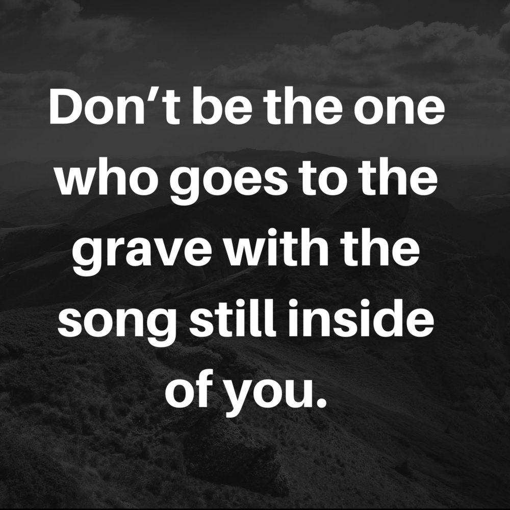 Don't be the one who goes to the grave with the song still inside 