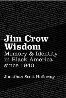 Jim Crow Wisdom: Memory & Identity in Black America since 1940  by Jonathan Scott Holloway (UNC Press, 2013)