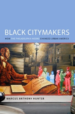 Black Citymakers: How  The Philadelphia Negro  Changed Urban America  by Marcus Anthony Hunter (Oxford University Press, 2013)