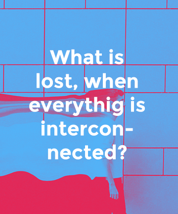 What is lost, when everythig is interconnected?