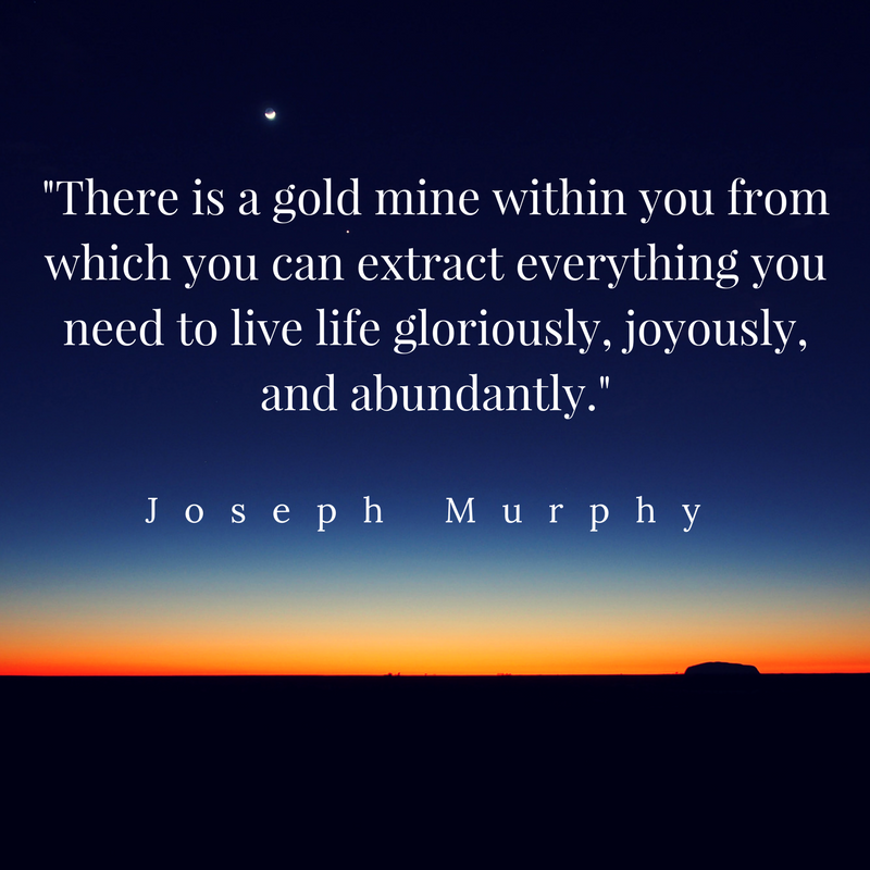 There is a gold mine within you from which you can extract everything you need to live life gloriously, joyously, and abundantly..png