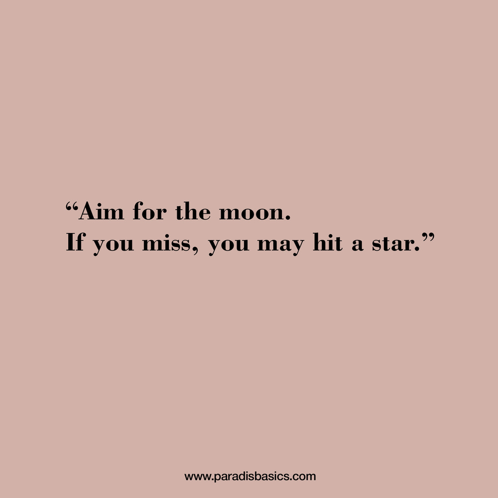 Aim for the moon. If you mis, you may hit a star
