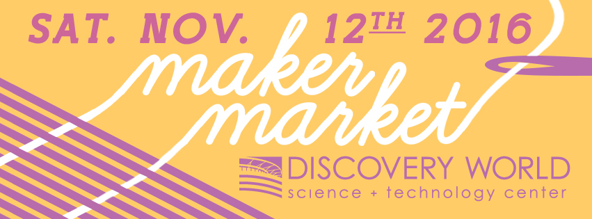 Maker Market at Discovery World November 12th!