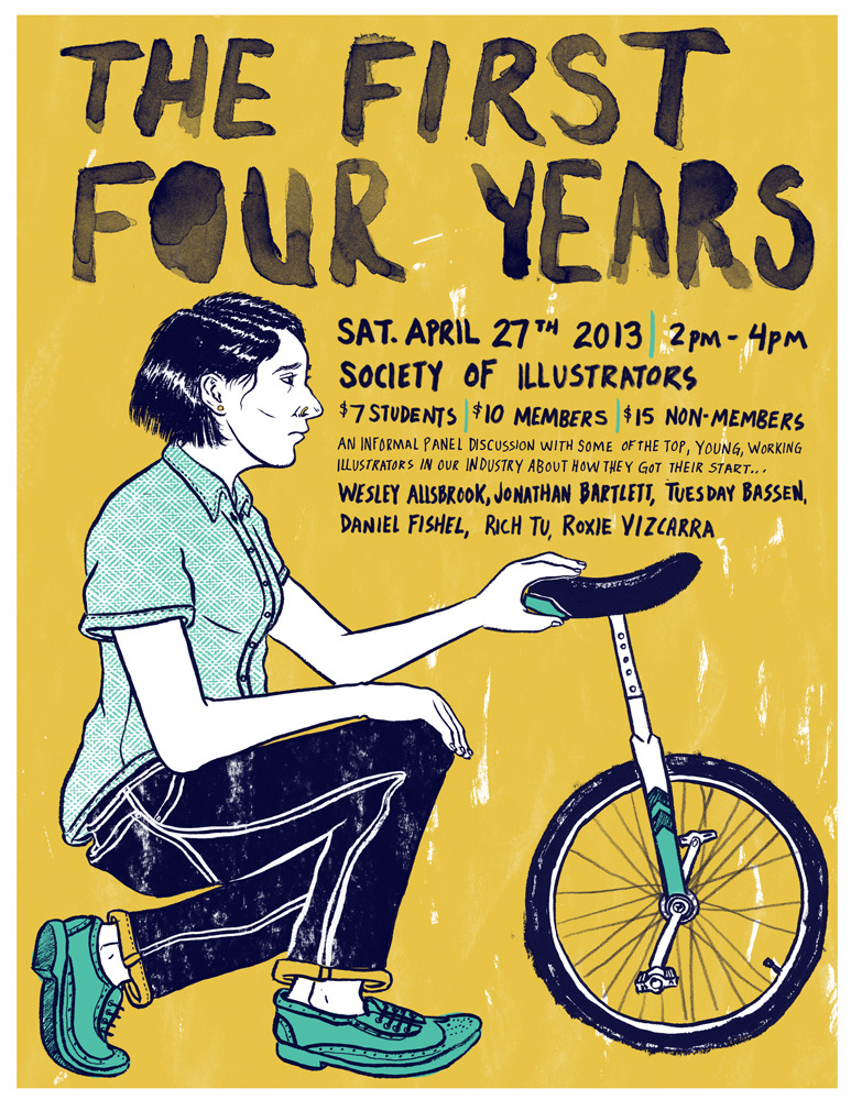 I am moderating a talk at the Society of illustrators on April 27th, 2013 called the First Four Years. This talk is similar to the talk I moderated last fall, but the discussion is much more diverse and will answer questions that might not of been brought up last fall. Questions like: Is it possible to have a day job while building toward a career in illustration? Do in-house illustration jobs exist and if so where in our industry are they primarily? How can I run a successful online store? Is it possible to even have a career in illustration? Please tell your friends! I hope to see you there. Big thanks to Wesley Allsbrook, Jonathan Bartlett, Tuesday Bassen, Rich Tu and Roxie Vizcarra for agreeing to become apart of the discussion. Click here to get more info and reserve a ticket for the event. It sold out last time so get on it…