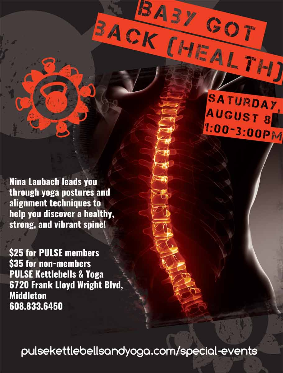 Flyer for Nina's workshop. It has a male-appearing torso in silhouette, with the spine glowing red. The Pulse logo is in red in the upper left corner. Text on the flyer in red stencil reads: Baby Got Back (Health), Saturday, August 8th, 1:00-3:00pm. Text on the flyer in white reads: Nina Laubach leads you through yoga postures and alignment techniques to help you discover a healthy, strong, and vibrant spine! $25 for Pulse members $35 for non-members PULSE Kettlebells & Yoga 6720 Frank Lloyd Wright Blvd, Middleton 608.833.6450