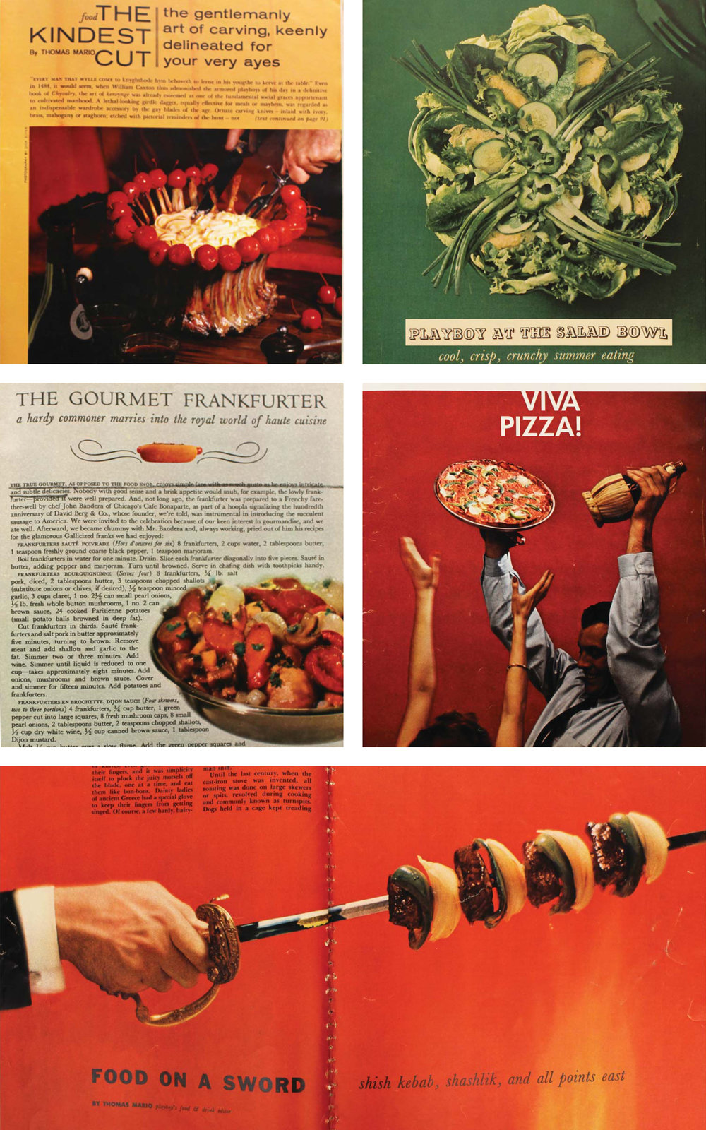 Figure 5:  An assortment of recipes from  Playboy  Magazine; clockwise from top left:  The Kindest Cut ,  November 1961 ;  Playboy at the Salad Bowl ,  July  1956; Viva  Pizza ,  May  1959; Food  on a Sword ,  August  1956; The  Gourmet Frankfurter ,  September 1960 .  In almost every issue food writer Thomas Mario includes a series of recipes to be prepared by the Playboy. Hearty, masculine foods (loins, cutlets, and roasts) as well as lighter fare (soups, salads, and fish) reflect the social anxieties surrounding masculinity in food space through their written articles and required ingredients. The text serves as a direct affront to domestic methods of food preparation and emphasizes the performative, more masculine aspects of cooking as a social activity. The ingredients used also appeal to the Playboy as they are often non-perishable, easy to use, and easier to market.