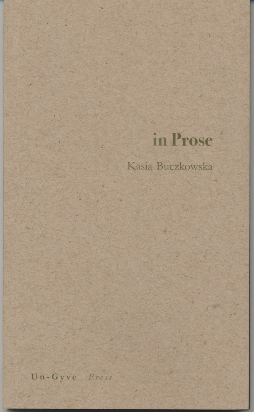 """in Prose, Kasia Buczkowska's first book is a collection of """"short takes,"""" so named by Rosanna Warren - with a quality of foreignness to the voice that forms quirky folk-tales and vignettes, urban and pastoral, in Prose. A 78 page softcover from Un-Gyve Press; ISBN: 978-0-9829198-3-5. ( PRNewsFoto/Un-Gyve Press )"""
