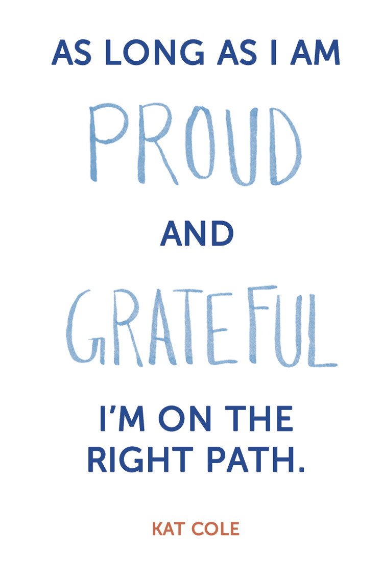 """As long as I am proud and grateful, I'm on the right path."" Kat Cole"