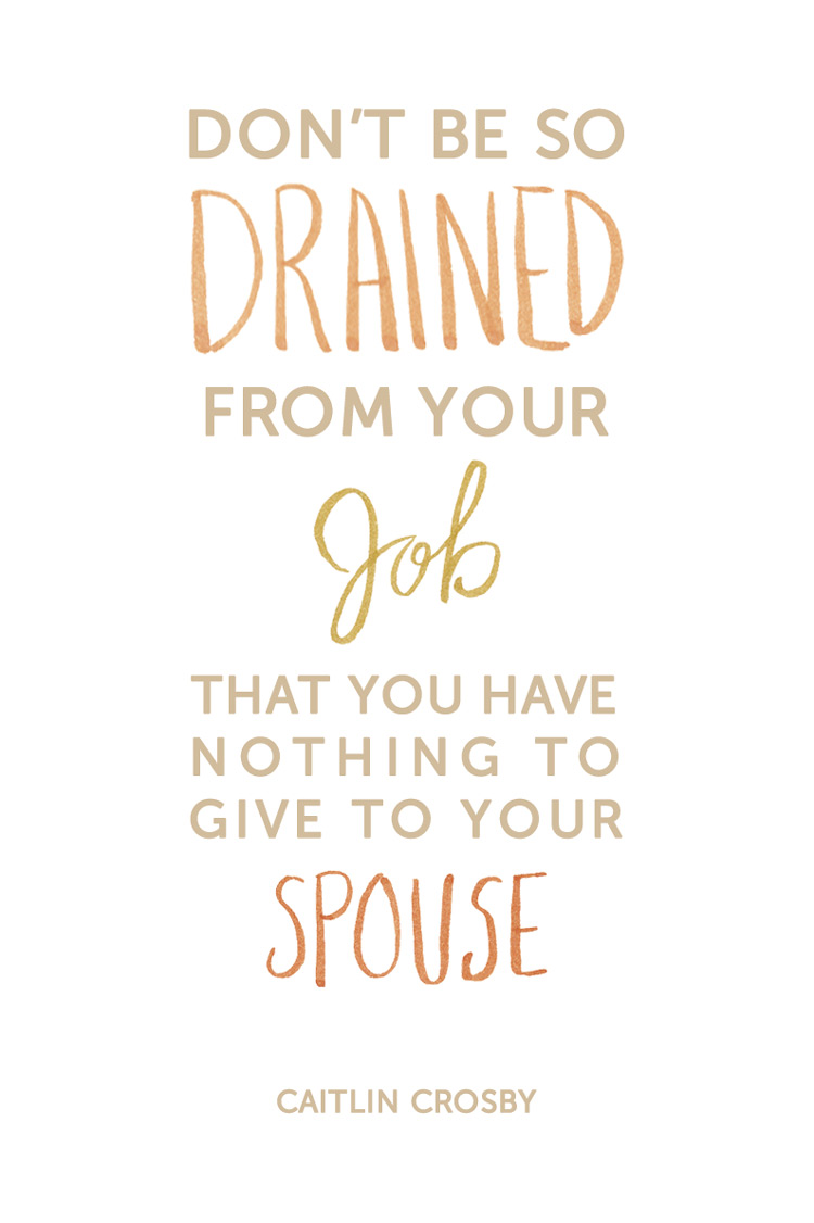 """Don't be so drained from your job that you have nothing to give to your spouse  ."" Caitlin Crosby Quote"