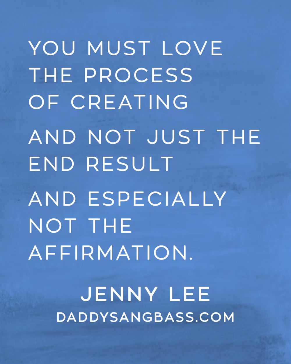 """You must love the process of creating and not just the end result and especially not the affirmation."" Quote from Jenny Lee of Daddy Sang Bass"