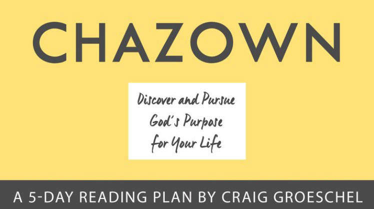 Chazown—a Hebrew word for vision, is what God has in mind for your life. Discovering your chazown starts with examining your core values, spiritual gifts, and past experiences. This plan will help you identify common themes, bring clarity to your unique passions, and lead you to the purpose God has just for you. Start planning your next steps toward pursuing God's vision—His chazown—for your life today!