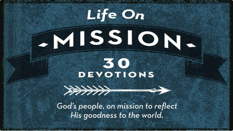 "Welcome to the Life on Mission devotional. We can often get overwhelmed with the demands of life and chaos of our world. We quickly forget that God has a mission for us while on earth. There are amazing things for you to see, do and accomplish and God empowers you to do all of them. This devotional is meant to get your life out of a rut and onto God's mission for your life. Every third day there will be a ""mission"" for you to apply to your life. We're God's people, on a mission, to reflect his goodness to the entire world. Let's do this!"