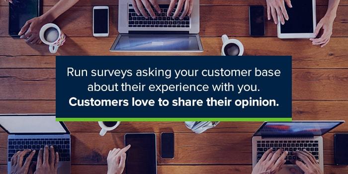 Run surveys to get customer opinions.