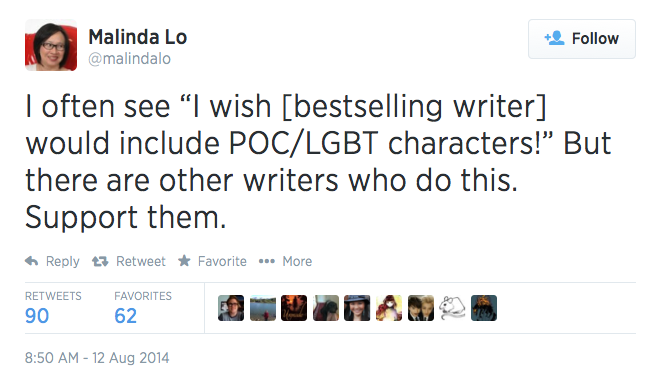 "hollyblack: ivegotthekittens: malindalo: From today on Twitter: I often see ""I wish [bestselling writer] would include POC/LGBT characters!"" But There are other writers who do this. Support them. So, you're suggesting I read books by authors I do not like, and/or that deals with subjects I am not interested in, simply because it has a PoC/LGBT character?  I wish certain authors would have diverse characters because these are the ones writing books I'm actually going to read.  And I wish bestselling artists would because no matter what their next book going to be about, it would get many readers and a lot of publicity.  Can you imagine what it would have been like for PoC and LGBT to have their group represented as one of the trio in Harry Potter? Or even just make Dumbledore openly and obviously gay?  This is what we need. It's not that the public isn't aware such people exists, but they are never in the mainstream media. Correct me if I'm wrong, but seems to me this is what all those PoC justice posts are preaching.  And best selling authors are the main streams of books, so we want them to include these characters.  Seriously? Do you honestly believe that bestselling books are anointed and raised up by some divine hand? Like THE CLAW HAS CHOSEN? And for some reason the claw keeps choosing straight white cisgendered protagonists written by straight white cisgendered authors? REALLY? Best selling authors don't just HAPPEN to be in the mainstream media. Selling a lot of books MAKES someone a bestselling author and GETS mainstream media attention. But books are sold one at a time to readers who make choices about which books they want to support. If you want more diversity, you have to buy more diversely. And, look, I love me and I want everyone to read all my books all the time, but reading a book with a diverse cast written by JK Rowling or myself or any other white straight cisgendered writer isn't the same as reading a book written by a person of color or a LGBTQ+ writer. It's the difference between a secondary source and a primary source. But if you feel that FOR SOME REASON you can be absolutely sure that you're not going to like a book you haven't read because it isn't already a bestseller, then I guess that's you, but please, please, please don't act like it's some kind of positive political act. And don't you dare talk that way to Malinda.   You've made Holly angry. You don't want to make Holly angry. Except maybe you do because Angry Holly drops truthbombs."