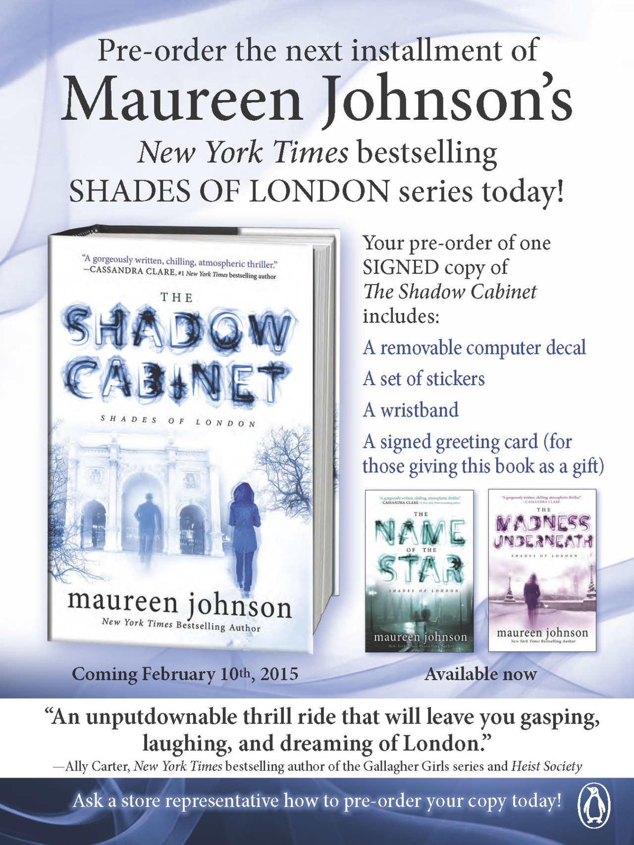 penguinteen: The Shadow Cabinet by Maureen Johnson is available for pre-order! Pre-order the book from the select retailers below and you'll receive a SIGNED copy of The Shadow Cabinet, a computer decal, a set of removable sticker, a wristband and a notecard (for those giving the book as a gift)! Below is a list of participating stores. NOTE: Not all stores take on-line preorders, please visit the stores site or give them a call to double check with the stores themselves to make sure this option is available and that you will receive your prize packs!   CANADA Mable's Fables 662 Mount Pleasant Road Toronto ON M4S 2N3 416.322.0438 CALIFORNIA Books Inc. in Opera Plaza 601 Van Ness San Francisco, CA 94102 415.776.1111 Books Inc. in Burlingame  1375 Burlingame Ave Burlingame, CA 94010 650.685.4911 Books Inc. in the Marina 2251 Chestnut St San Francisco, CA 94123 415.931.3633  Books Inc. in Palo Alto 855 El Camino Real #74 Town & Country Village Palo Alto, CA 94301 650.321.0600  Books Inc. in Mountain View 301 Castro Street Mountain View, CA 94041 650.428.1234  Books Inc. in Alameda 1344 Park St Alameda, CA 94501 510.522.2226 Books Inc. in Laurel Village 3515 California St San Francisco, CA 94118 415.221.3666 Books Inc. in Berkeley 1760 4th Street Berkeley, CA  94710 510.525.7777  Books Inc 1501 Vermont St San Francisco, CA 94107 415-920-9385  Copperfield's Books – San Rafael 850 4th Street San Rafael, CA 94901 415-524-2800 Copperfield's Books – Napa 3740 Bel Aire Plaza Napa, CA 94558 707-252-8002 Copperfield's Books – Healdsburg 104 Matheson Street Healdsburg, CA 95448 707-433-9270 Copperfield's Books – Calistoga 1330 Lincoln Ave Calistoga, CA 94515 707-942-1616 Copperfield's Books – Petaluma 140 Kentucky Street Petaluma CA 94952 707-762-0563 Copperfield's Books – Sebastopol 138 North Main Street Sebastopol, CA 95472 707-823-2618 Copperfield's Books – Santa Rosa 775 Village Court Santa Rosa, CA 95405 707-578-8938 Mysterious Galaxy 7051 Clairemont Mesa Blvd San Diego CA 92111 858-268-4747 Once Upon a Time Bookstore 2207 Honolulu Ave Montrose CA 91020 818-248-9668 Pages 904 Manhattan Ave. Manhattan Beach, CA 90266 310-318-0900 Vroman's Bookstore 695 E Colorado Blvd Pasadena, CA 91101 626-449-5320 Vroman's Hasting Ranch 3729 E Foothill Blvd Pasadena, CA 91107 626-351-0828 COLORADO Boulder Book Store 1107 Pearl Street Boulder, CO 80302 303-447-2074 CONNECTICUT RJ Julia Booksellers 768 Boston Post Rd. Madison, CT 06443 203-245-3959 GEORGIA Little Shop of Stories 133A East Court Square Decatur, GA 30030 404-373-6300 ILLINOIS Anderson's Bookshop 123 W. Jefferson. Naperville, IL 60540 630-355-2665 Anderson's Bookshop Downer's Grove 5112 Main Street. Downvers Grove, IL 60515 630-963-2665 The Book Stall 811 Elm St Winnetka, IL 60093 847-446-8880 The Book Cellar 4736-38 N Lincoln Ave Chicago IL 60625 773-293-2665   KENTUCKY Joseph Beth Booksellers – Lexington 161 Lexington Green Circle Lexington, KY 40503 859-273-2911 Joseph Beth Booksellers – Crestview Hills 2785 Dixie Highway Crestview Hills, KY 41017 859-912-7860   MASSACHUSETTS Andover Books 89R Main Street Andover, MA01810 978-475-0143 Harvard Book Store 1256 Massachusetts Ave Cambridge MA 02138 617-661-1515 Wellesley Books 82 Central Street Wellesley MA 02482 781-431-1160 MICHIGAN Schuler Books – Grand Rapids 2660 28th Street SE Grand Rapids MI 49512 616-942-2561 Schuler Books – Meridian Mall 1982 Grand River Ave Okemos MI 48864 517-349-8088 Schuler Books – Eastwood Towne Center 2820 Towne Center Blvd Lansing MI 48912 517-316-7495 Schuler Books – Ann Arbor 2513 Jackson Ave Ann Arbor MI 48103 MINNESOTA Red Balloon Bookshop 891 Grand Ave. St. Paul, MN 55105 651-224-8320 NEW YORK Books of Wonder 18 West 18th St. New York, NY 10011 800-207-6968 Oblong Books - Millerton 26 Main Street Millerton, NY 12546 518-789-3797 Oblong Books – Rhinebeck 6422 Montgomery St Rhinebeck, NY 12572 845-876-0500   NEW HAMPSHIRE Water Street Bookstore, Inc 125 Water Street Exeter, NH 03833 603-778-9731   NORTH CAROLINA Flyleaf Books 752 Martin Luther King Jr. Blvd. Chapel Hill, NC 27514 919-942-7373 Malaprops 55 Haywood Street Asheville, NC 28801 800-441-9829 Quail Ridge Books 3522 Wade Avenue Raleigh NC 27607 919-828-1588 OHIO Joseph Beth Booksellers – Cincinnati 2692 Madison Road Cincinnati, OH 45208 513-396-8960 PENNSYLVANIA Doylestown Bookshop 16 S Main Street Doylestown, PA 18901 215-230-7610 Towne Book Center & Café 220 Plaza Drive, Suite B-3 Collegeville, PA 19426 610-454-0640   TEXAS Book People Bookstore 603 N. Lamar Austin, TX 78703 512-472-5050 Blue Willow Bookshop 14532 Memorial Drive Houston, TX 77079 281.497.8675 Murder by the Book 2342 Bissonnet Houston, TX 77005 713-524-8597   UTAH The King's English Bookshop 1511 South 1500 East Salt Lake City, UT 84105 801-484-9100 VIRGINIA Hooray for Books 1555 King Street Alexandria, VA 22314 703-548-4092 WASHINGTON University Book Store 4326 University Way NE Seattle, WA 98105 206-634-3400 THE TIME HAS COME MY FRIENDS. The Shadow Cabinet is out on February 10, and you can pre-order and get: - A SIGNED BOOK - SPECIAL STICKERS THAT I HAVE DESIGNED FOR YOU - A SPECIAL COMPUTER DECAL I HAVE DESIGNED FOR YOU - A WRISTBAND THAT GLOWS - A NOTE WRITTEN BY ME YOU CAN PUT IN A HOLIDAY STOCKING TO TELL PEOPLE YOU GOT THEM THE BOOK AND IT WILL COME TO THEM IN FEBRUARY You get these special things by ordering from the stores above! This is all US and Canada-based, but anyone can order. There will be signed books in the UK—more info on that soon. Also, I'm about to launch my NEW WEBSITE which will contain EVEN MORE INFORMATION about this pre-order and the book itself!