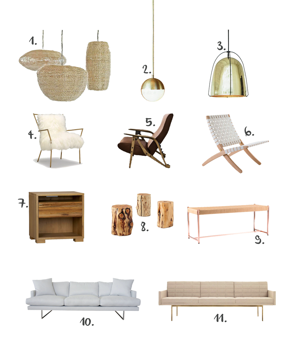 "1. Regina Andrew  Jute Pendants   2. Rejuvenation  Cedar & Moss Pendant   3. Rejuvenation  Haleigh 8"" Pendant Lamp   4. MGBW  Ansel Chair Brass & Tibetan Fur   5. ddc  Gilda Chair   6. DWR  Cuba Lounge Chair   7. Crate&Barrel  Sierra Nightstand   8. West Elm  Natural Tree Stump Tables   9. Rejuvenation  Copper & Jute Bench   10. Pacific Home  Monkey Pod Sofa   11. DWR  Tuxedo Sofa"