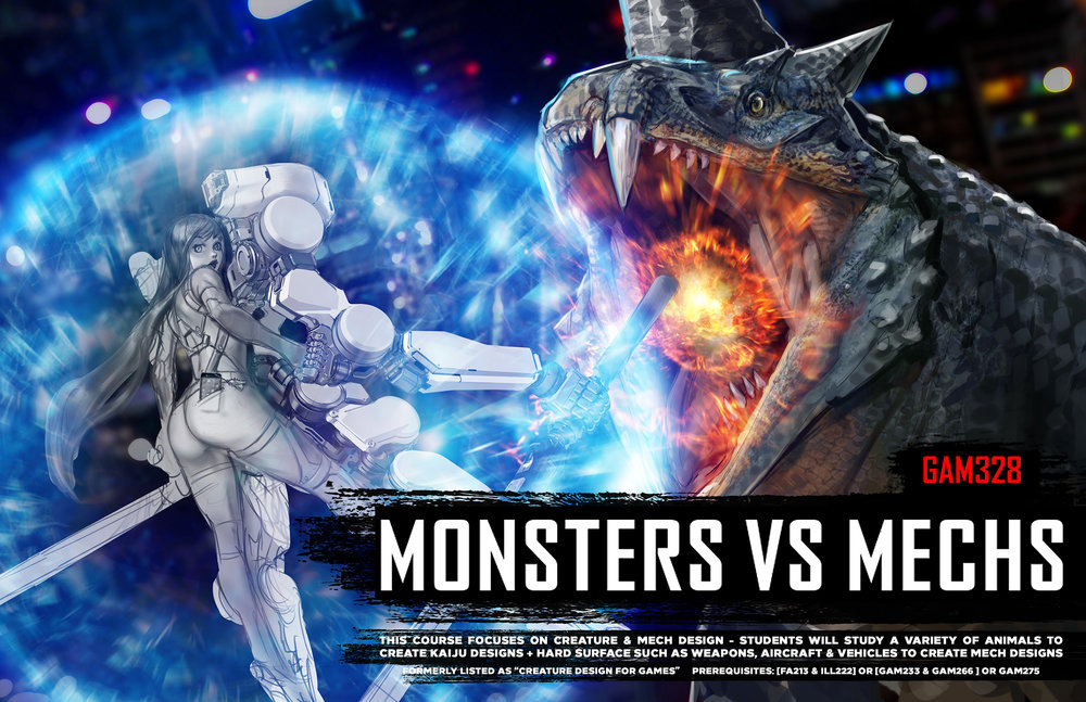 "GAM328 MONSTERS VS MECHS  This advanced course is designed to delve deeply into creature and hard surface design. In the first half of the class, students will study a variety of animals to create their own creature & Kaiju designs. In the second half, students will focus on hard surface such as weapons, drones, aircraft, and vehicles to create their own Mech designs. Each week students will explore a variety of fantasy & sci-fi IPs such as Monster Hunter, Jurassic Park, Oblivion, Ghost in the Shell, and Pacific Rim. Field trips are planned to see animals in action and military craft & weapons up close.  Students will engage in the full design process from conception, iteration sketches, digitally shading clean line drawings, and presenting a final portfolio of polished, finalized work.  Course formerly titled ""Creature Design for Games"". Prerequisite: Digital Painting & Digital Figure Painting"