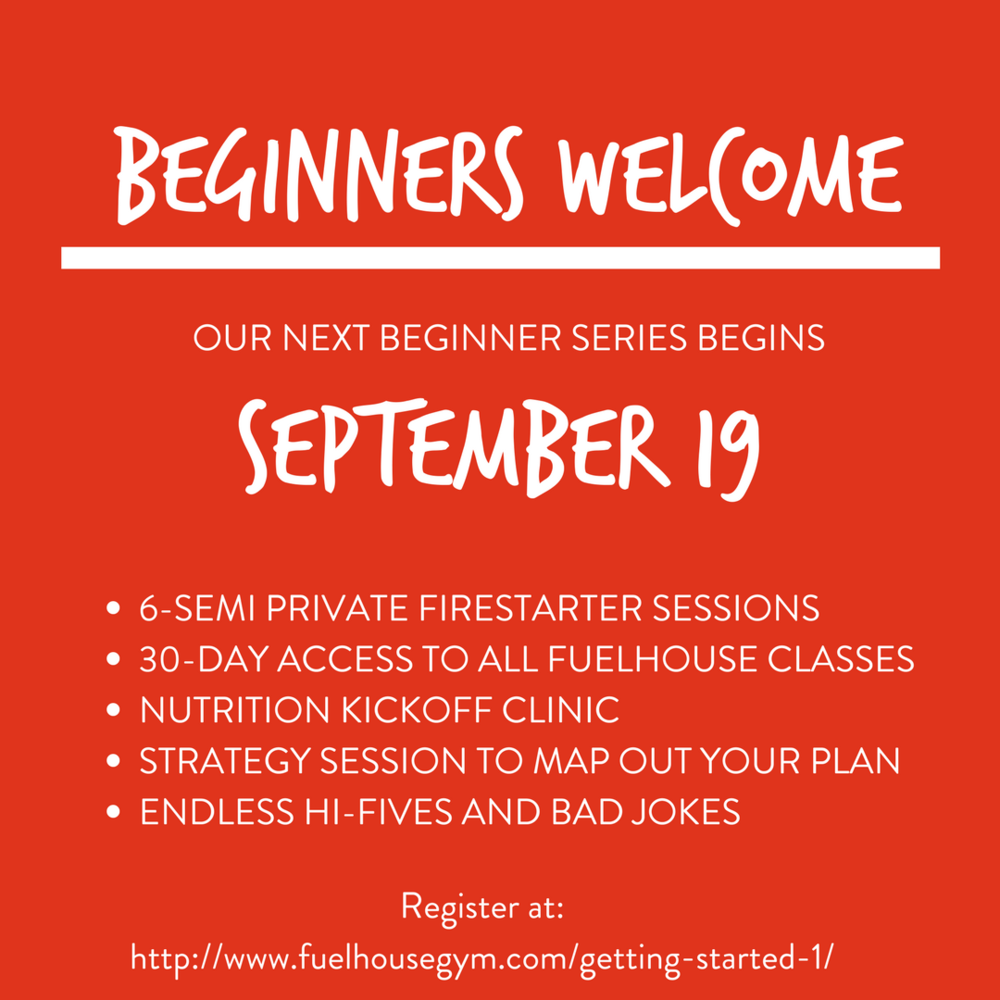 Our next begginers series starts on September 19th! ___ FIRESTARTER ___This includes 6 semi-private training sessions, a 30-Day Trial membership to all FUELHOUSE classes, getting started nutrition clinic and.png