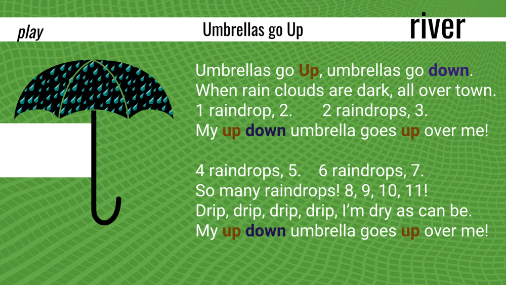 Umbrellas go  up , umbrellas go  down . When rain clouds are dark, all over town. 1 raindrop, 2. 2 raindrops, 3. My  up   down  umbrella goes  up  over me!  4 raindrops, 5. 6 raindrops, 7. So many raindrops! 8, 9, 10, 11! Drip, drip, drip, drip, I'm dry as can be. My  up down  umbrella goes  up  over me!  Paper plates act as our umbrellas, and parents are encouraged to use their fingertips as raindrops during the counting. It doesn't work so well as choral recitation, so I added a sign I can flip to show UP and DOWN which guides the kids with their plate umbrellas.