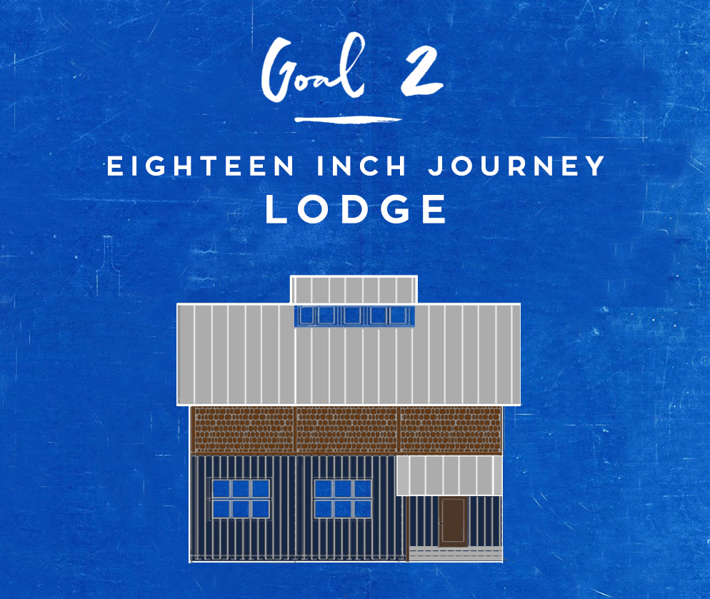 GOal 2 - 18 inch Journey lodge FUNDS NEEDED: $250,000Begins Fall 2017