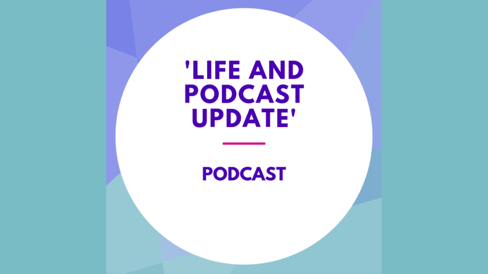 Life and podcast update