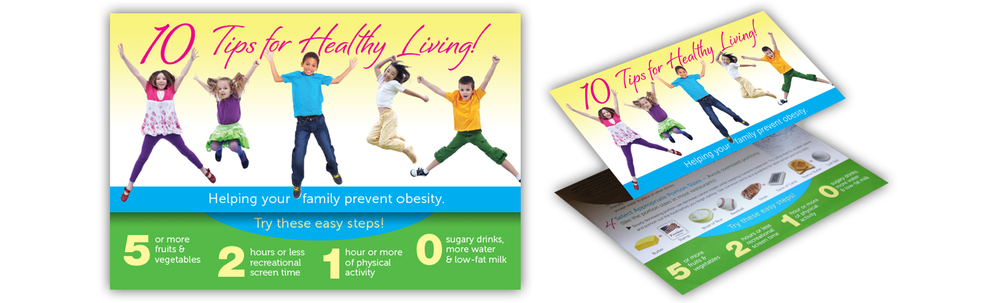 """10 Tips for Healthly Living"" Obesity prevention handout Produced for the PA Chapter, American Academy of Pediatrics, Pediatric Obesity Program. (Click thumbnails below for larger images)"