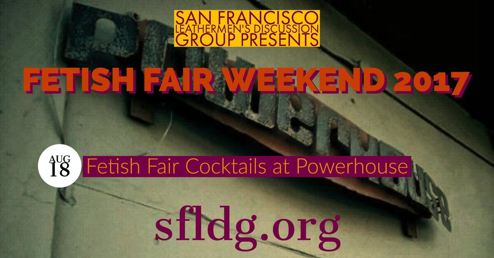LDG Fetish Fair Cocktails at Powerhouse Friday, August 18 at 7 PM - 9 PM Powerhouse - 1347 Folsom St, San Francisco, California 94103 https://www.facebook.com/events/1883178508671157/ Start off the weekend by coming together to celebrate at the Powerhouse. Casual social time to hang out and get to know each other outside of a traditional LDG program. We look forward to seeing you at Powerhouse.