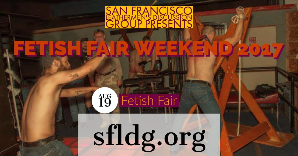 LDG Fetish Fair Event Saturday, August 19 at 5:30 PM - 9 PM SF Catalyst - 1060 Folsom Street, San Francisco, California 94102 https://www.facebook.com/events/121407505153528/ Come to The SF Catalyst Play Space to learn about your favorite kinks at the LDG Fetish Fair. Space opens at 5:30pm with Education Samplers starting at 6:00pm. There will be 3 rounds of Education Samplers (6:00pm, 7:00pm & 8:00pm) where you will have engaged, hands-on education from your favorite kinksters. This is a time to learn about your favorite kink and get tips, tricks and some instructed practice with men that have been enjoying their kink for years. After the LDG Fetish Fair, stay to enjoy the Gear Up Play Party. Sign Up Sheets and Details will go out in the LDG Newsletter and then be posted in the event site and online. To receive our Newsletter, go to www.sfldg.org/mail to sign up.