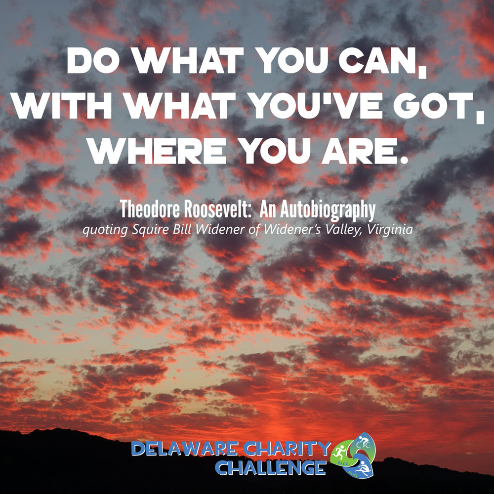 "The ""Do what you can, with what you've got, where you are"" quote is widely attributed to Theodore Roosevelt, but actually was quoted by Theodore Roosevelt in his autobiography. See Sue Brewton, Squire Bill Widener vs. Theodore Roosevelt, Sue Brewton's Blog (Dec. 31, 2014), available at suebrewton.com/tag/do-what-you-can-with-what-you-have-where-you-are."