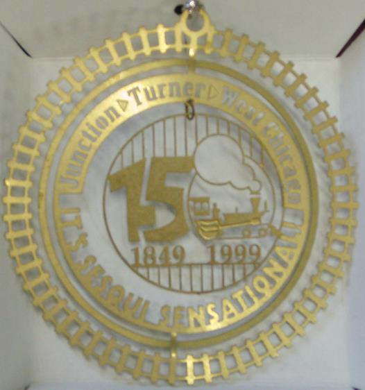 1999- Sesquicentennial  (Out of Stock)    This commemorative ornament celebrates 150 years of West Chicago history. The Pioneer locomotive of the Galena & Chicago Union Railroad reached this point from Chicago in November of 1849, and began the town's development. By 1850 Junction became known as the Town of Turner. A third name change came in 1896 when the more cosmopolitan West Chicago was chosen. At the ornament's center is an adaptation of the Sesquicentennial logo created by Uwe Gsedl.