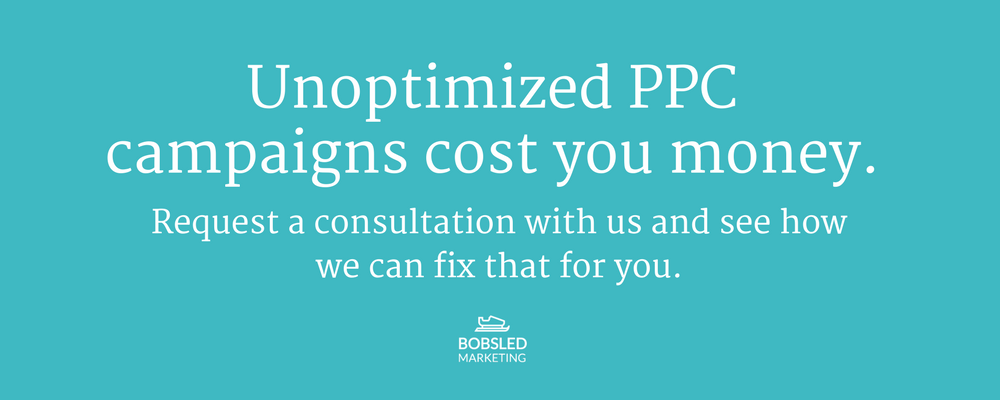 Unoptimized PPC campaigns cost you money - How to fix it - Bobsled Marketing