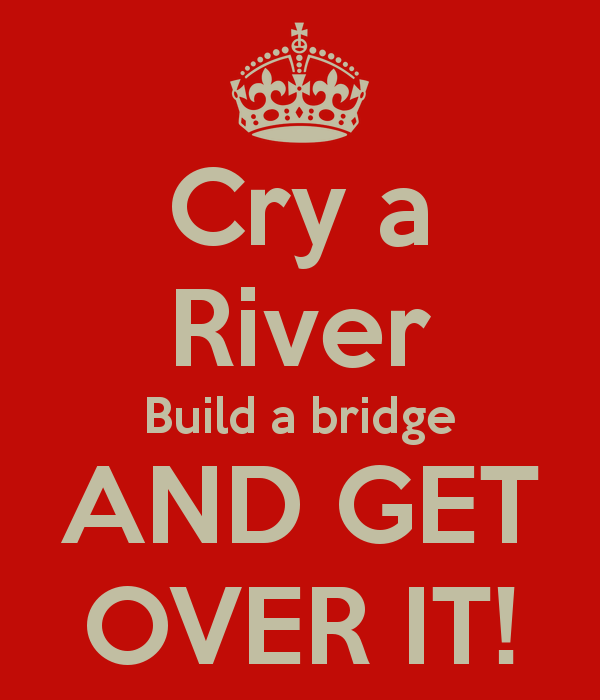 cry-a-river-build-a-bridge-and-get-over-it.png